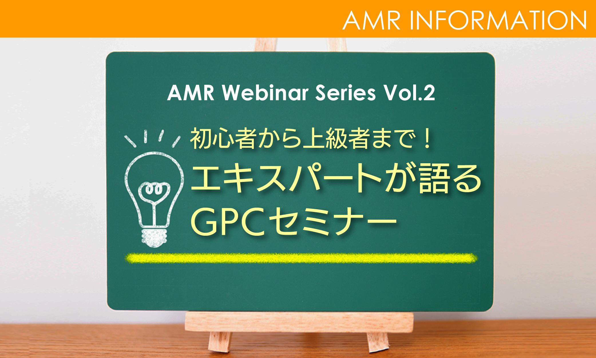 AMR Webinarシリーズ 第2弾 〜初心者から上級者まで!エキスパートが語るGPCセミナー〜【9/18更新】